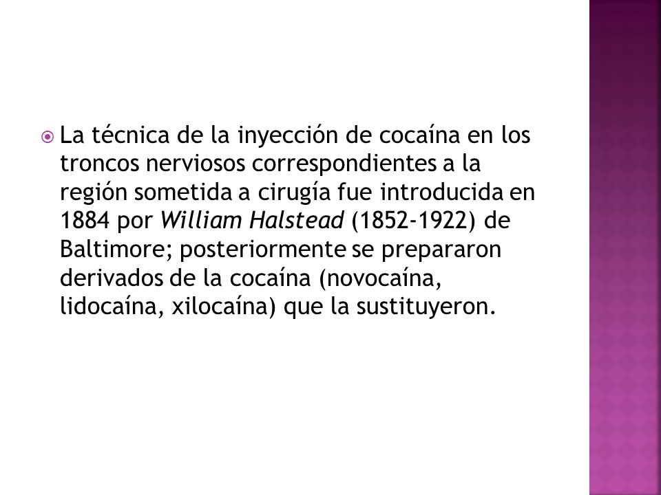 La técnica de la inyección de cocaína en los troncos nerviosos correspondientes a la región sometida a cirugía fue introducida en 1884 por William Halstead (1852-1922) de Baltimore; posteriormente se prepararon derivados de la cocaína (novocaína, lidocaína, xilocaína) que la sustituyeron.