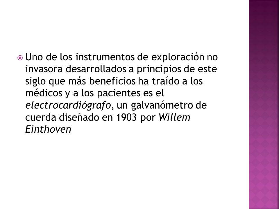 Uno de los instrumentos de exploración no invasora desarrollados a principios de este siglo que más beneficios ha traído a los médicos y a los pacientes es el electrocardiógrafo, un galvanómetro de cuerda diseñado en 1903 por Willem Einthoven