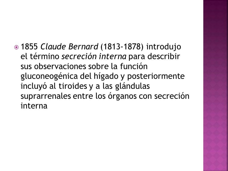 1855 Claude Bernard (1813-1878) introdujo el término secreción interna para describir sus observaciones sobre la función gluconeogénica del hígado y posteriormente incluyó al tiroides y a las glándulas suprarrenales entre los órganos con secreción interna