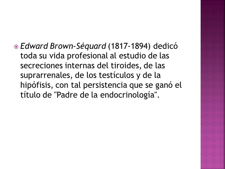 Edward Brown-Séquard (1817-1894) dedicó toda su vida profesional al estudio de las secreciones internas del tiroides, de las suprarrenales, de los testículos y de la hipófisis, con tal persistencia que se ganó el título de Padre de la endocrinología .