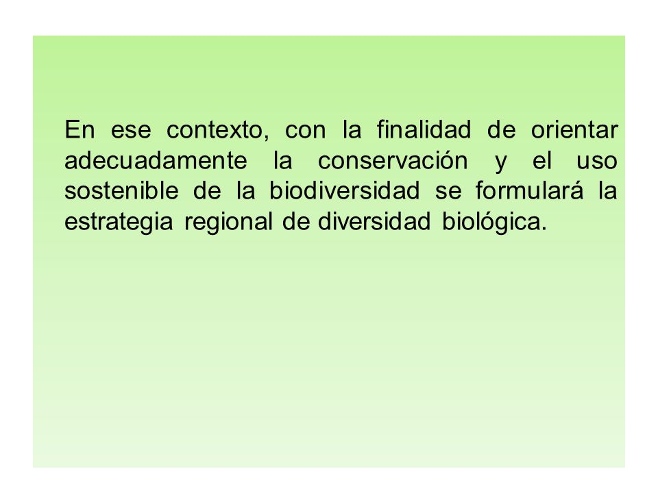En ese contexto, con la finalidad de orientar adecuadamente la conservación y el uso sostenible de la biodiversidad se formulará la estrategia regional de diversidad biológica.