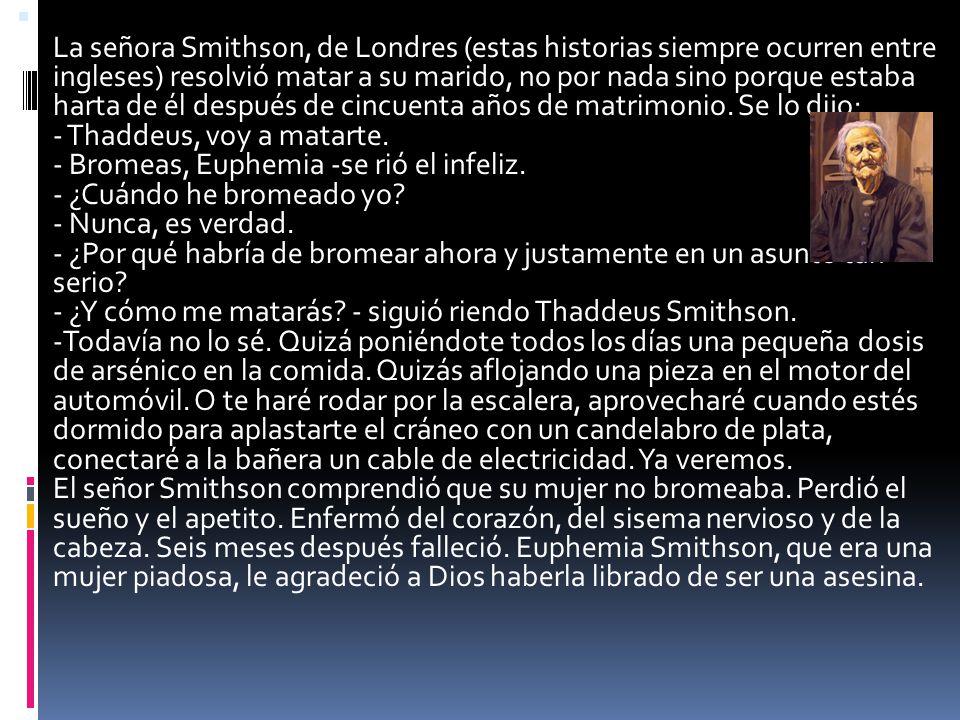 La señora Smithson, de Londres (estas historias siempre ocurren entre ingleses) resolvió matar a su marido, no por nada sino porque estaba harta de él después de cincuenta años de matrimonio.