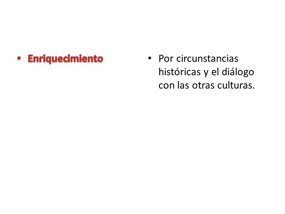 Enriquecimiento Por circunstancias históricas y el diálogo con las otras culturas.