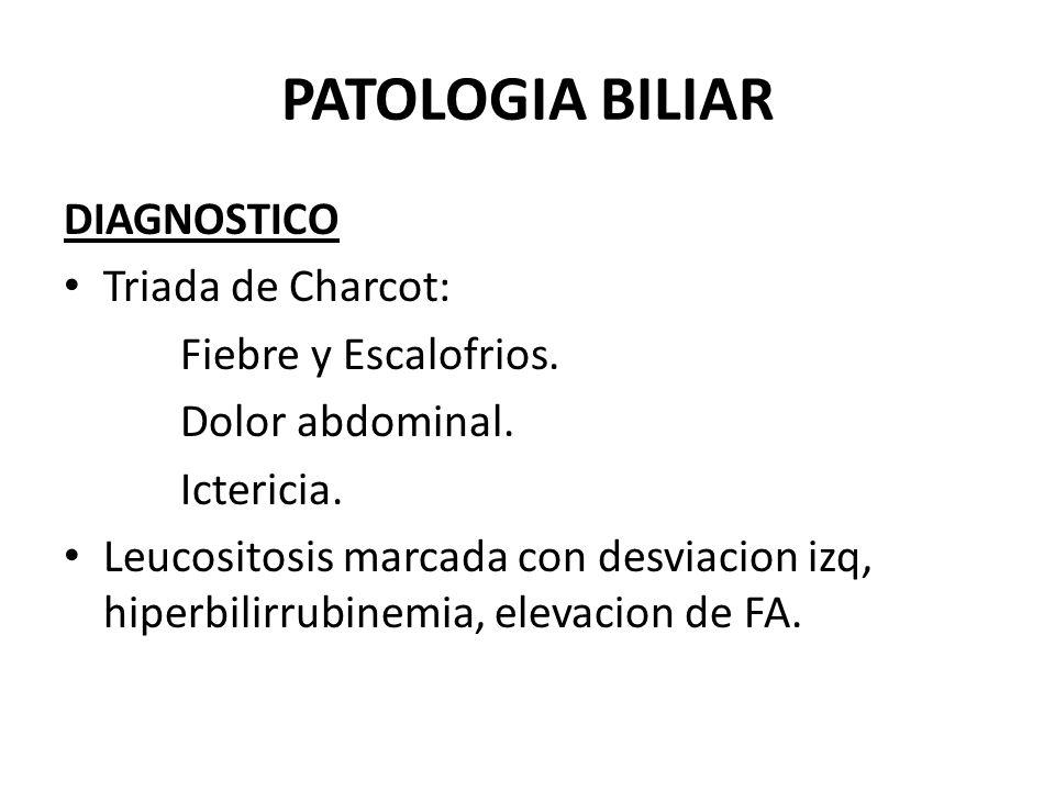PATOLOGIA BILIAR DIAGNOSTICO Triada de Charcot: Fiebre y Escalofrios.
