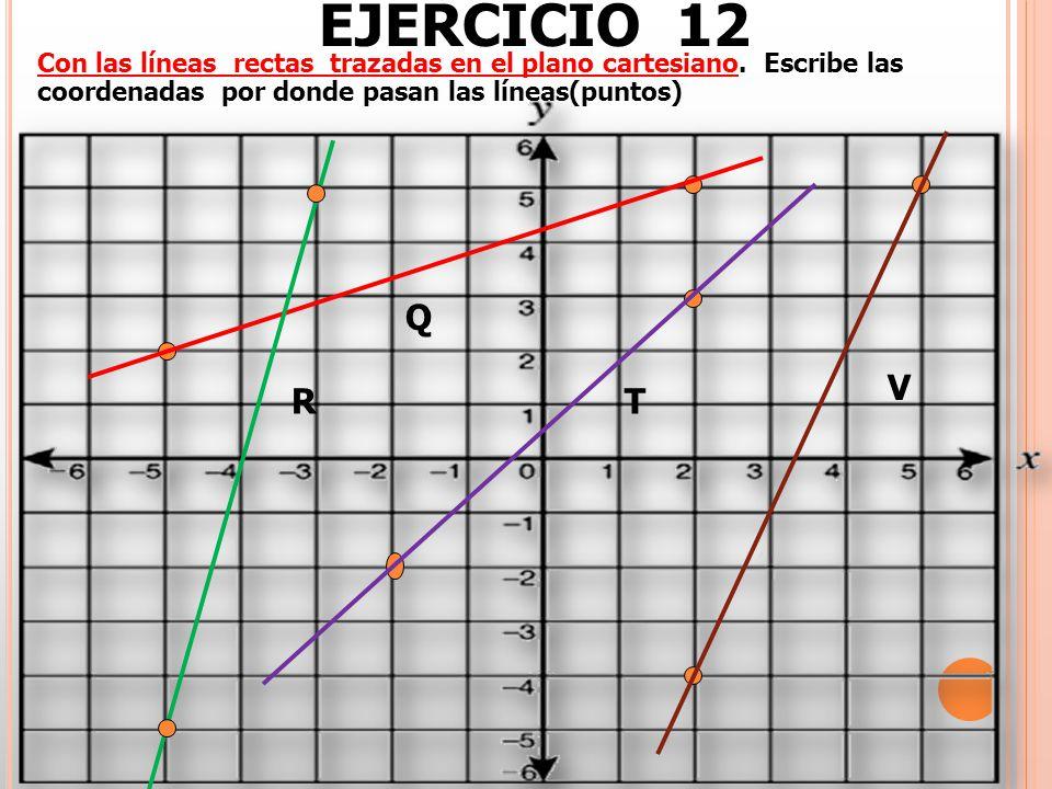 EJERCICIO 12 Con las líneas rectas trazadas en el plano cartesiano. Escribe las coordenadas por donde pasan las líneas(puntos)