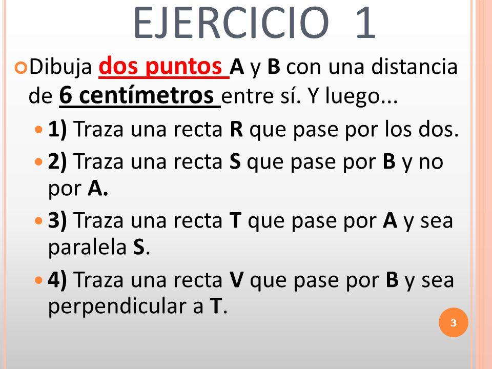 EJERCICIO 1 Dibuja dos puntos A y B con una distancia de 6 centímetros entre sí. Y luego... 1) Traza una recta R que pase por los dos.