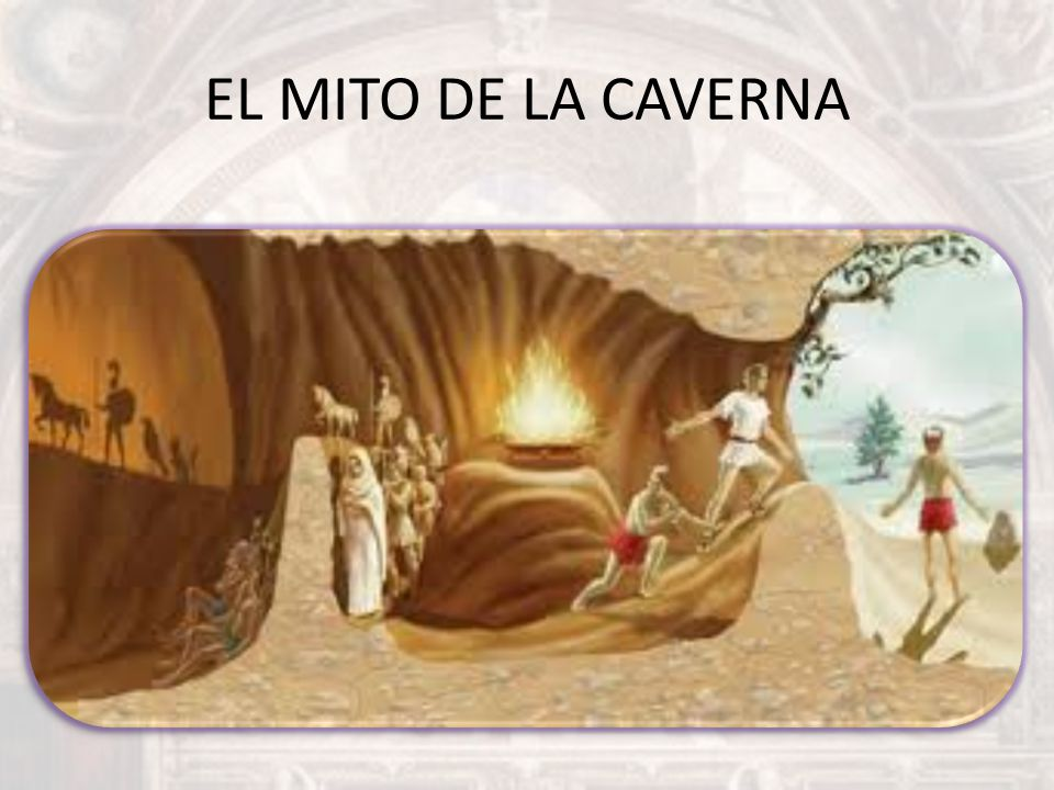 EL MITO DE LA CAVERNA El mito de la caverna: