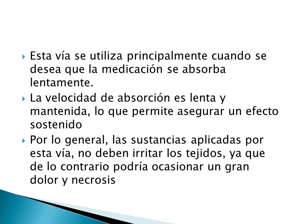 Esta vía se utiliza principalmente cuando se desea que la medicación se absorba lentamente.