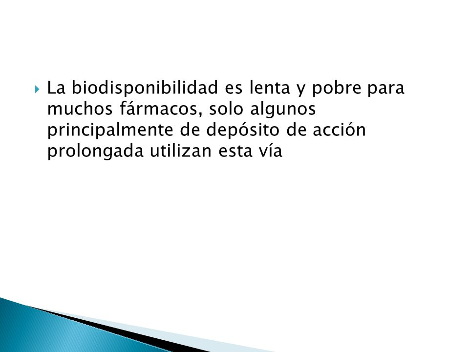 La biodisponibilidad es lenta y pobre para muchos fármacos, solo algunos principalmente de depósito de acción prolongada utilizan esta vía