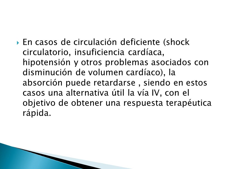 En casos de circulación deficiente (shock circulatorio, insuficiencia cardíaca, hipotensión y otros problemas asociados con disminución de volumen cardíaco), la absorción puede retardarse , siendo en estos casos una alternativa útil la vía IV, con el objetivo de obtener una respuesta terapéutica rápida.