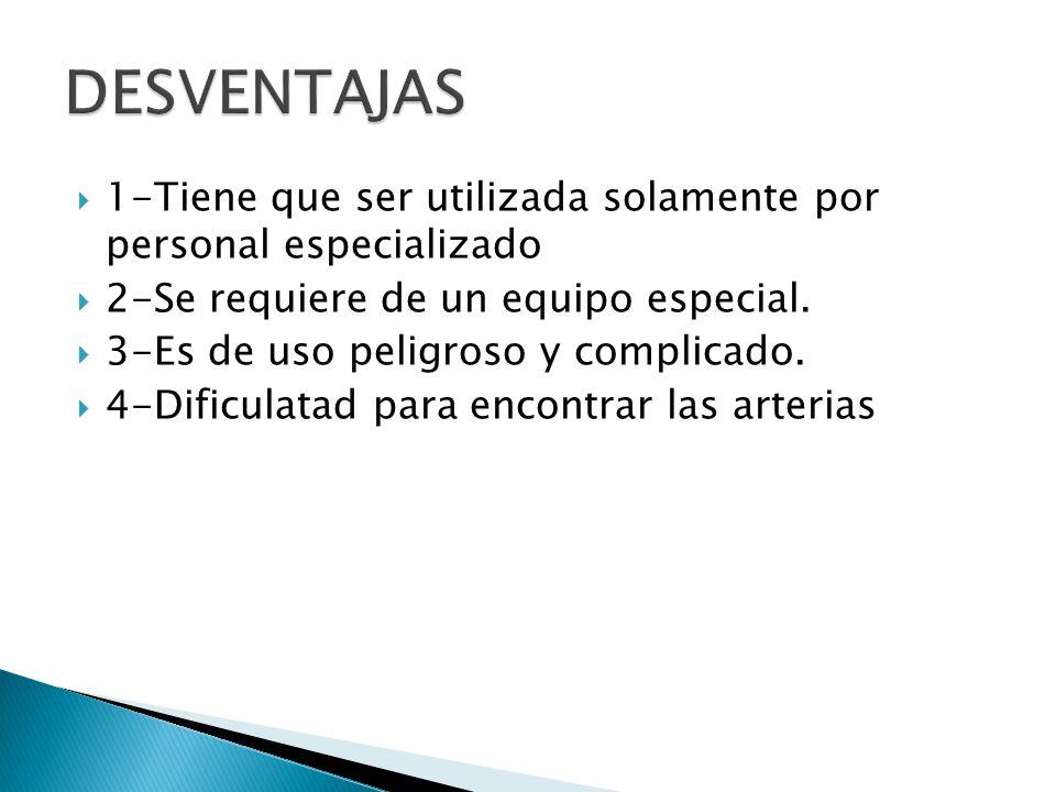 DESVENTAJAS 1-Tiene que ser utilizada solamente por personal especializado. 2-Se requiere de un equipo especial.