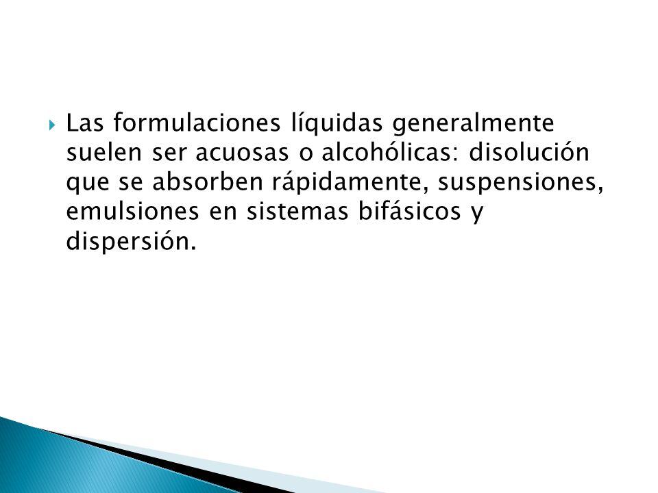 Las formulaciones líquidas generalmente suelen ser acuosas o alcohólicas: disolución que se absorben rápidamente, suspensiones, emulsiones en sistemas bifásicos y dispersión.
