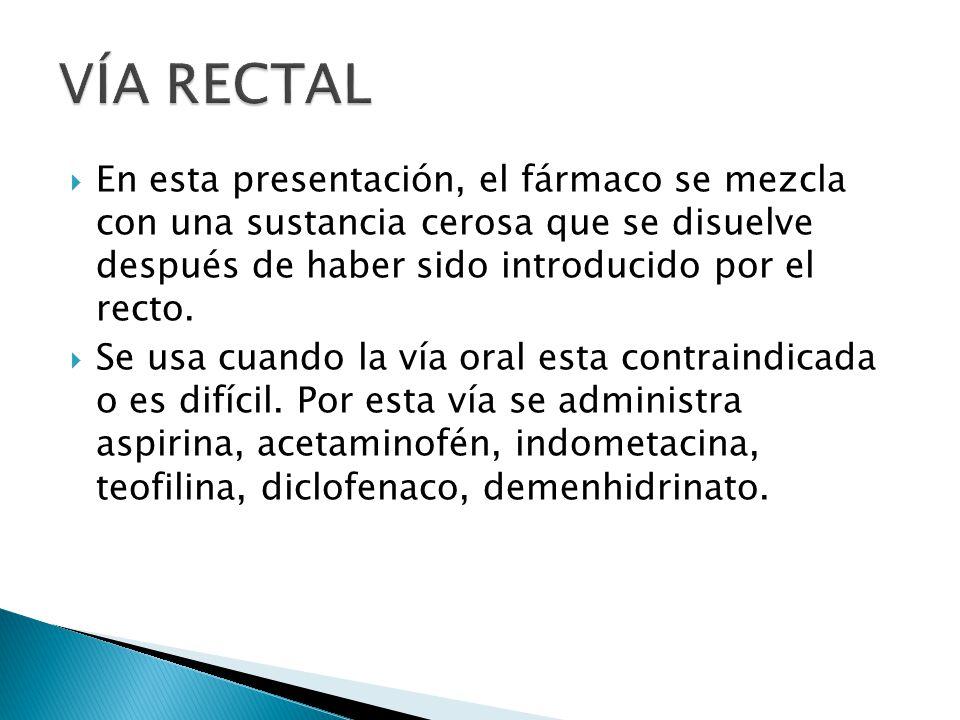 VÍA RECTAL En esta presentación, el fármaco se mezcla con una sustancia cerosa que se disuelve después de haber sido introducido por el recto.