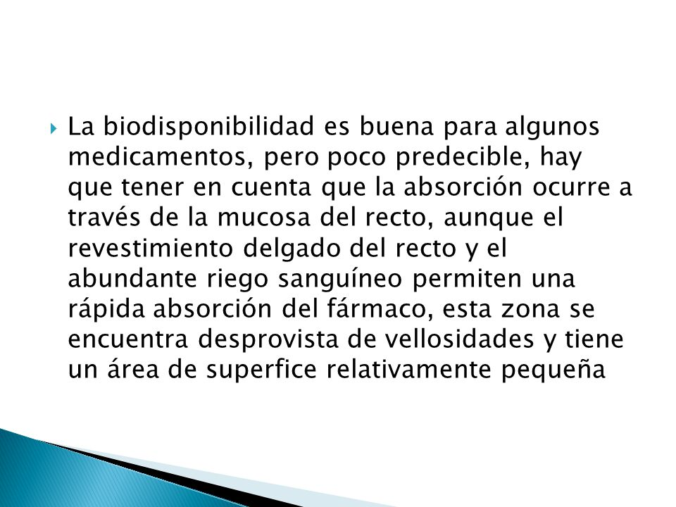 La biodisponibilidad es buena para algunos medicamentos, pero poco predecible, hay que tener en cuenta que la absorción ocurre a través de la mucosa del recto, aunque el revestimiento delgado del recto y el abundante riego sanguíneo permiten una rápida absorción del fármaco, esta zona se encuentra desprovista de vellosidades y tiene un área de superfice relativamente pequeña