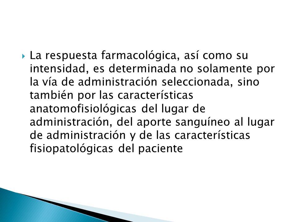 La respuesta farmacológica, así como su intensidad, es determinada no solamente por la vía de administración seleccionada, sino también por las características anatomofisiológicas del lugar de administración, del aporte sanguíneo al lugar de administración y de las características fisiopatológicas del paciente