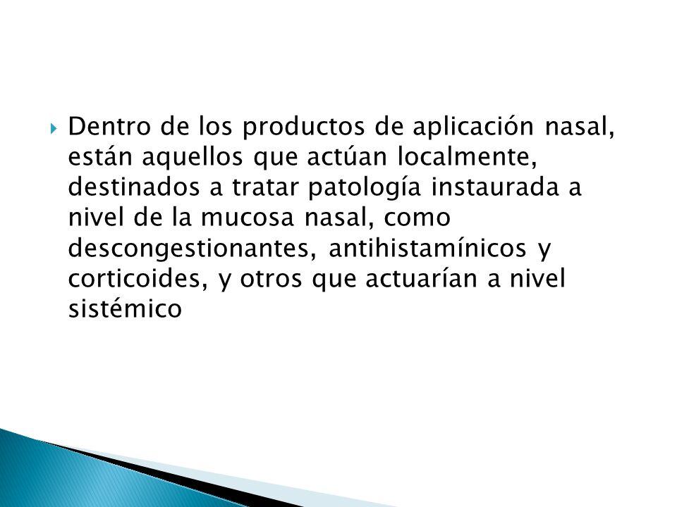 Dentro de los productos de aplicación nasal, están aquellos que actúan localmente, destinados a tratar patología instaurada a nivel de la mucosa nasal, como descongestionantes, antihistamínicos y corticoides, y otros que actuarían a nivel sistémico
