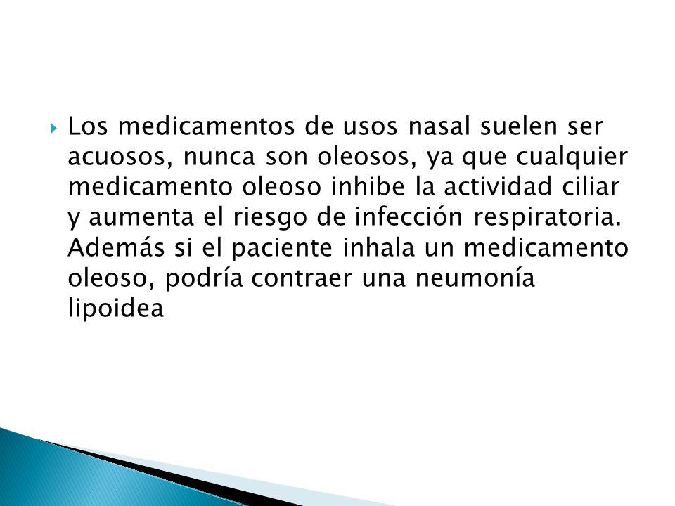 Los medicamentos de usos nasal suelen ser acuosos, nunca son oleosos, ya que cualquier medicamento oleoso inhibe la actividad ciliar y aumenta el riesgo de infección respiratoria.