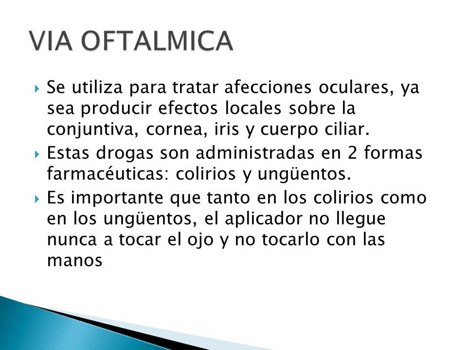 VIA OFTALMICA Se utiliza para tratar afecciones oculares, ya sea producir efectos locales sobre la conjuntiva, cornea, iris y cuerpo ciliar.