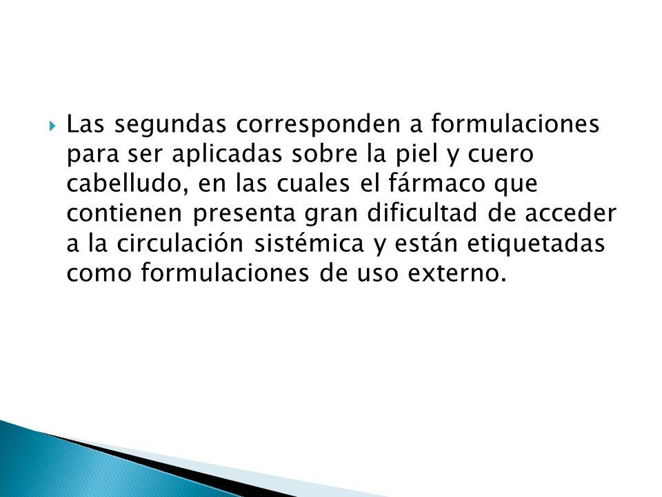 Las segundas corresponden a formulaciones para ser aplicadas sobre la piel y cuero cabelludo, en las cuales el fármaco que contienen presenta gran dificultad de acceder a la circulación sistémica y están etiquetadas como formulaciones de uso externo.