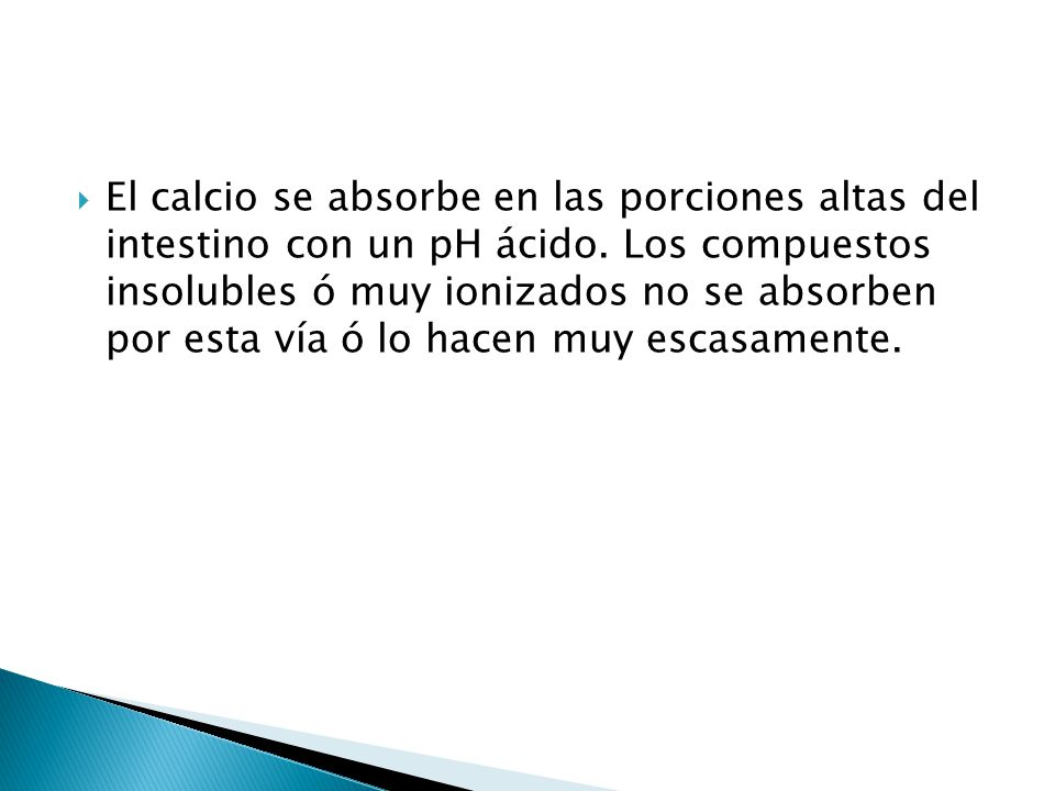 El calcio se absorbe en las porciones altas del intestino con un pH ácido.