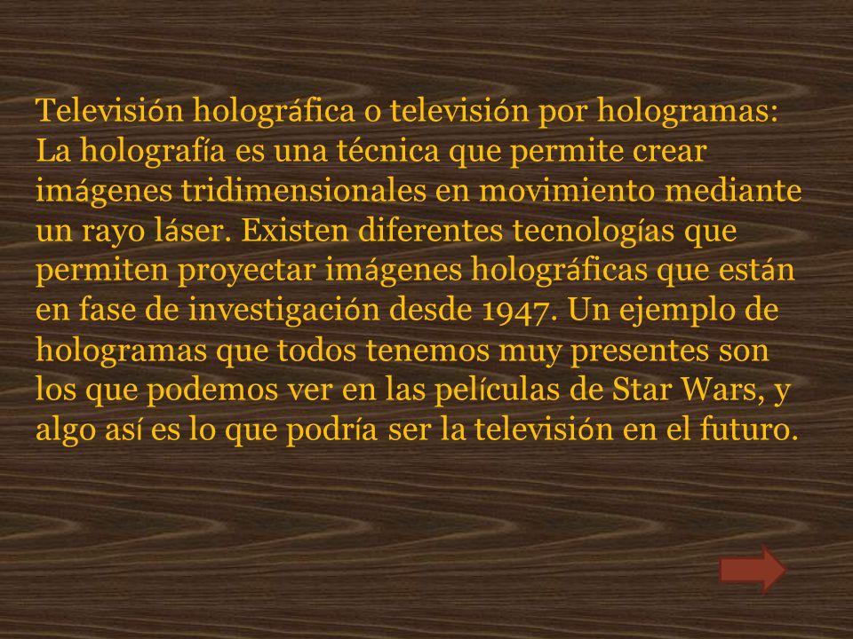 Televisión holográfica o televisión por hologramas: La holografía es una técnica que permite crear imágenes tridimensionales en movimiento mediante un rayo láser.