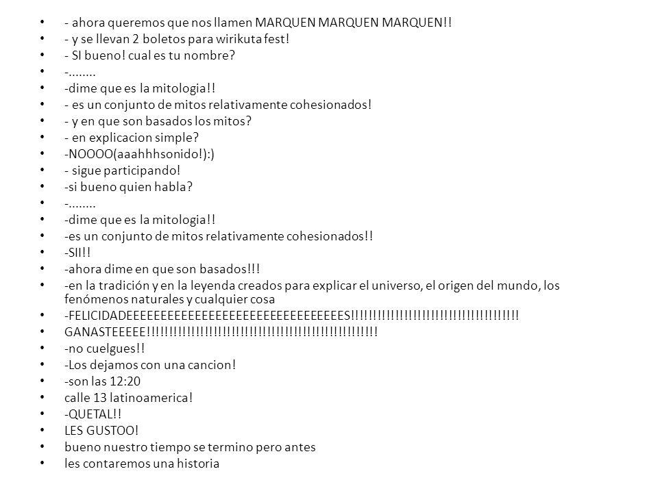 - ahora queremos que nos llamen MARQUEN MARQUEN MARQUEN!!