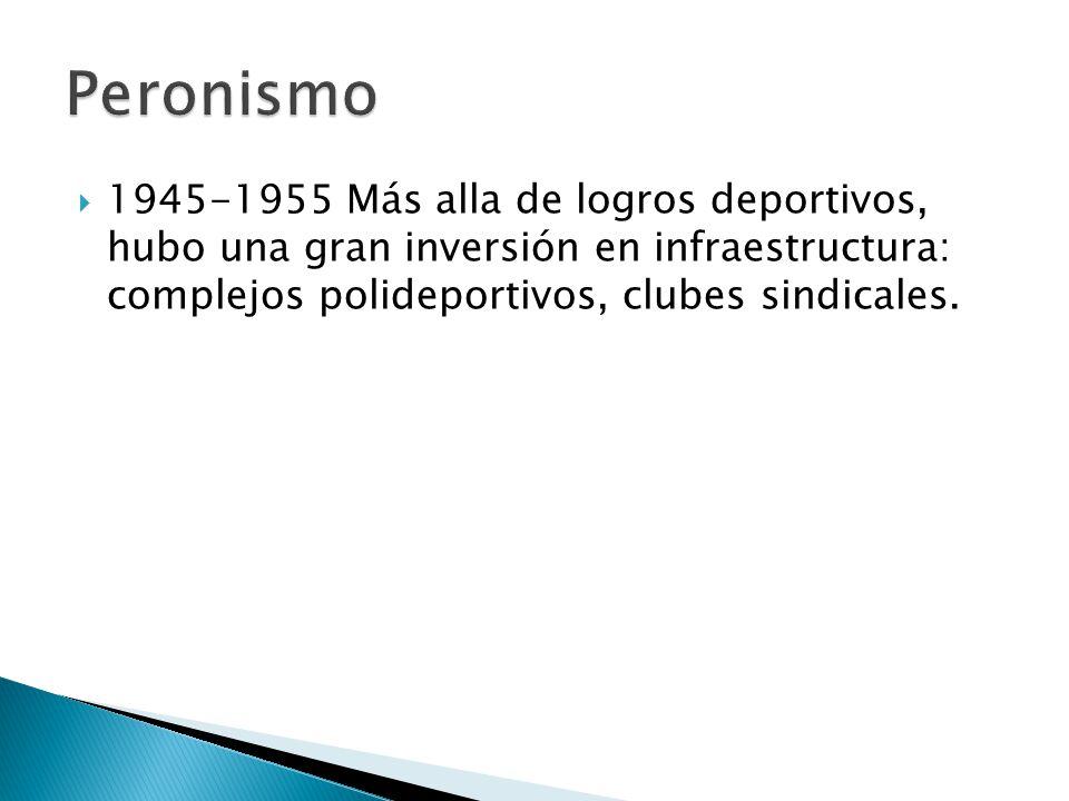 Peronismo 1945-1955 Más alla de logros deportivos, hubo una gran inversión en infraestructura: complejos polideportivos, clubes sindicales.