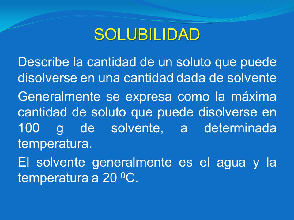 SOLUBILIDAD Describe la cantidad de un soluto que puede disolverse en una cantidad dada de solvente.