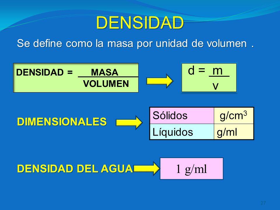 DENSIDAD d = m v 1 g/ml Se define como la masa por unidad de volumen .