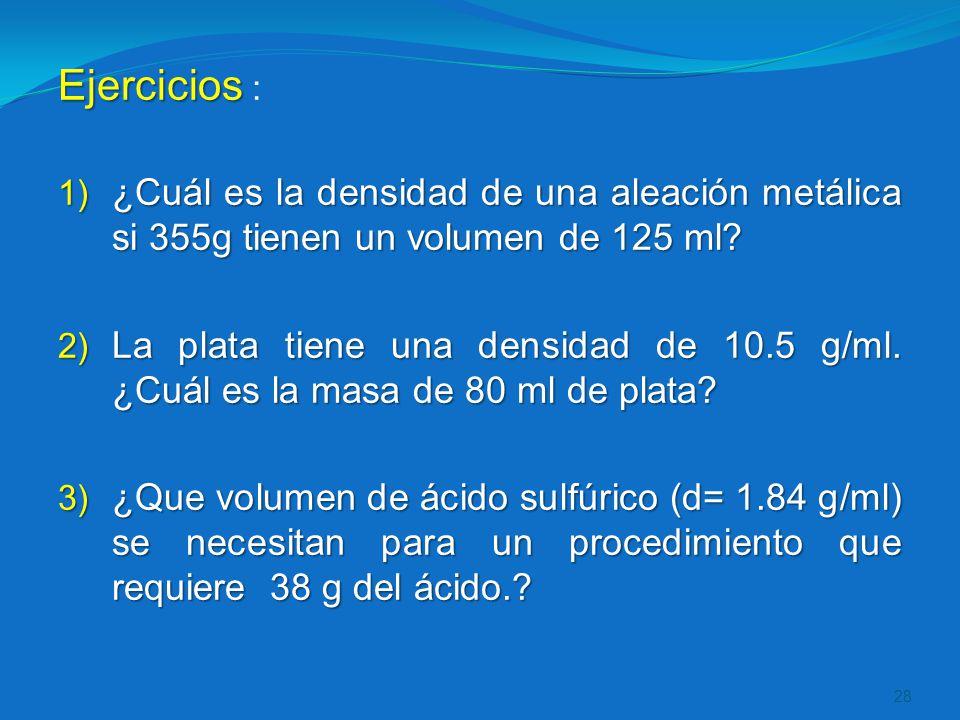 Ejercicios : ¿Cuál es la densidad de una aleación metálica si 355g tienen un volumen de 125 ml