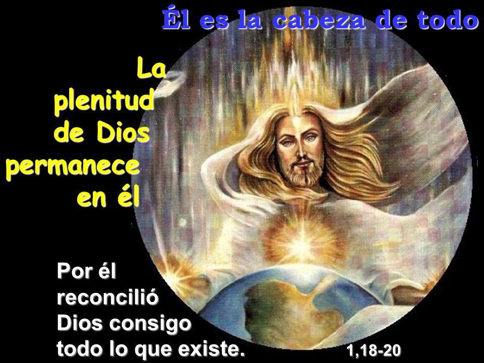 Él es la cabeza de todo La plenitud de Dios permanece en él Por él