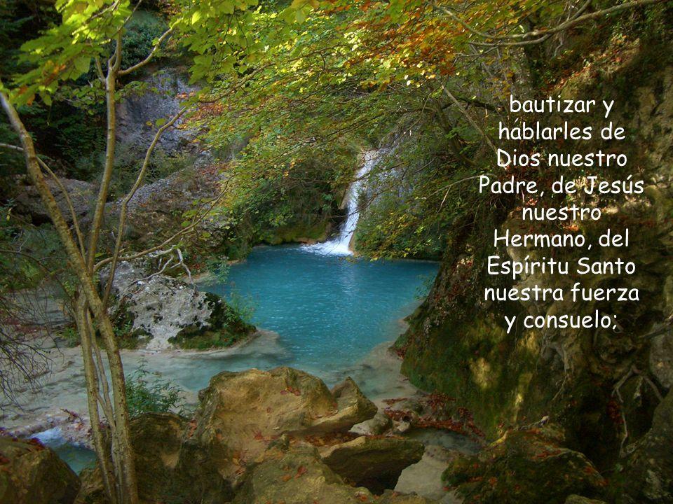 bautizar y hablarles de Dios nuestro Padre, de Jesús nuestro Hermano, del Espíritu Santo nuestra fuerza y consuelo;