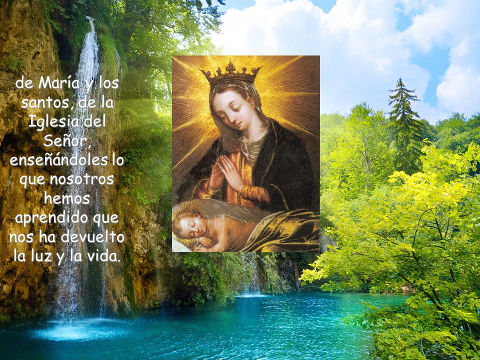 de María y los santos, de la Iglesia del Señor, enseñándoles lo que nosotros hemos aprendido que nos ha devuelto la luz y la vida.