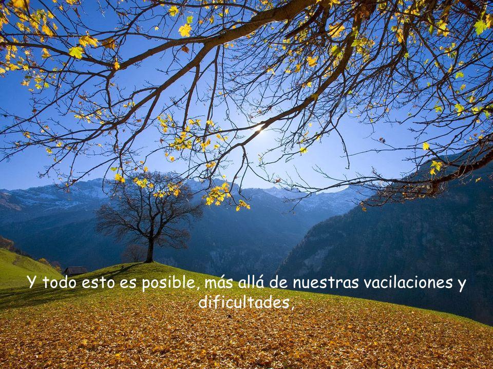 Y todo esto es posible, más allá de nuestras vacilaciones y dificultades,