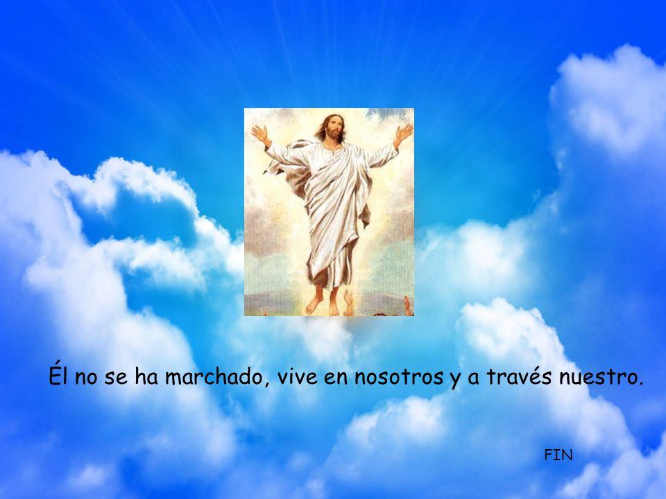 Él no se ha marchado, vive en nosotros y a través nuestro.