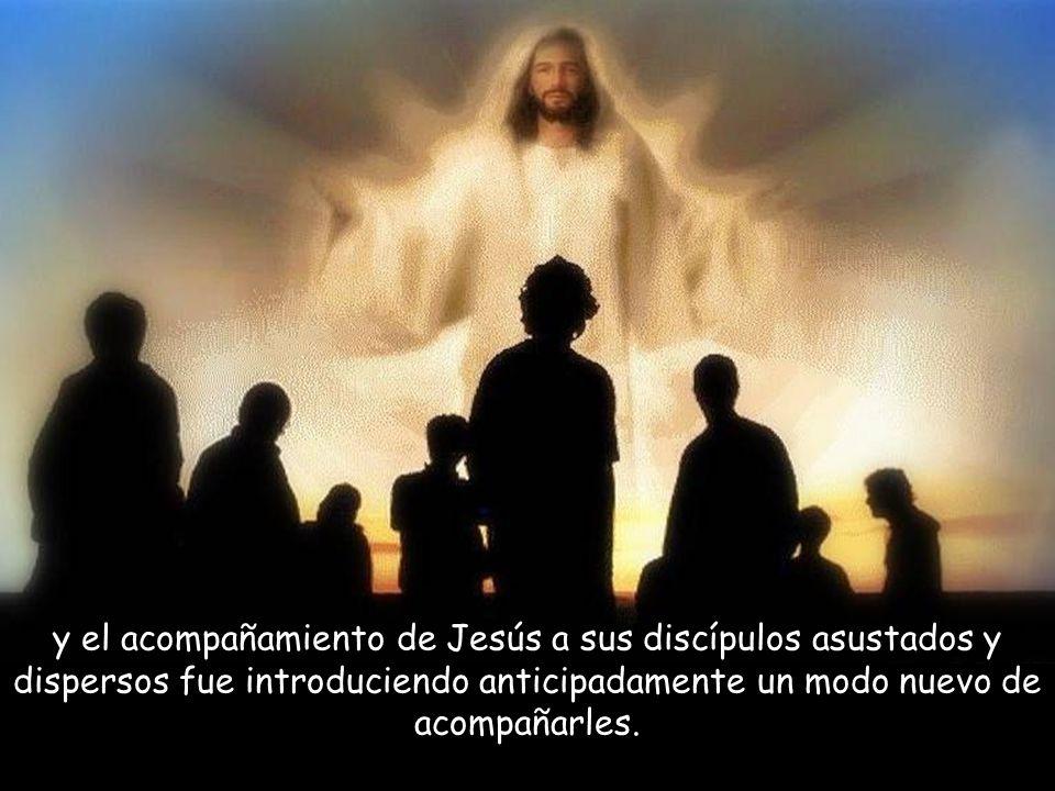 y el acompañamiento de Jesús a sus discípulos asustados y dispersos fue introduciendo anticipadamente un modo nuevo de acompañarles.
