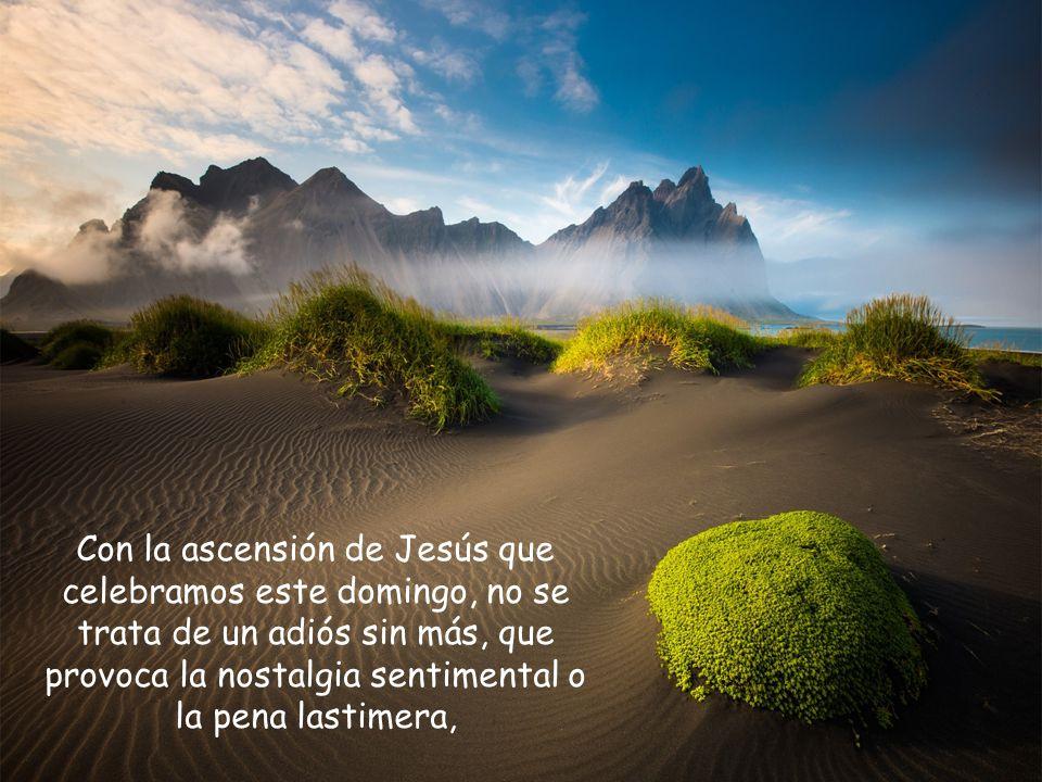 Con la ascensión de Jesús que celebramos este domingo, no se trata de un adiós sin más, que provoca la nostalgia sentimental o la pena lastimera,