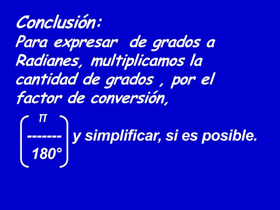 Conclusión: Para expresar de grados a Radianes, multiplicamos la cantidad de grados , por el factor de conversión, π ------- y simplificar, si es posible.