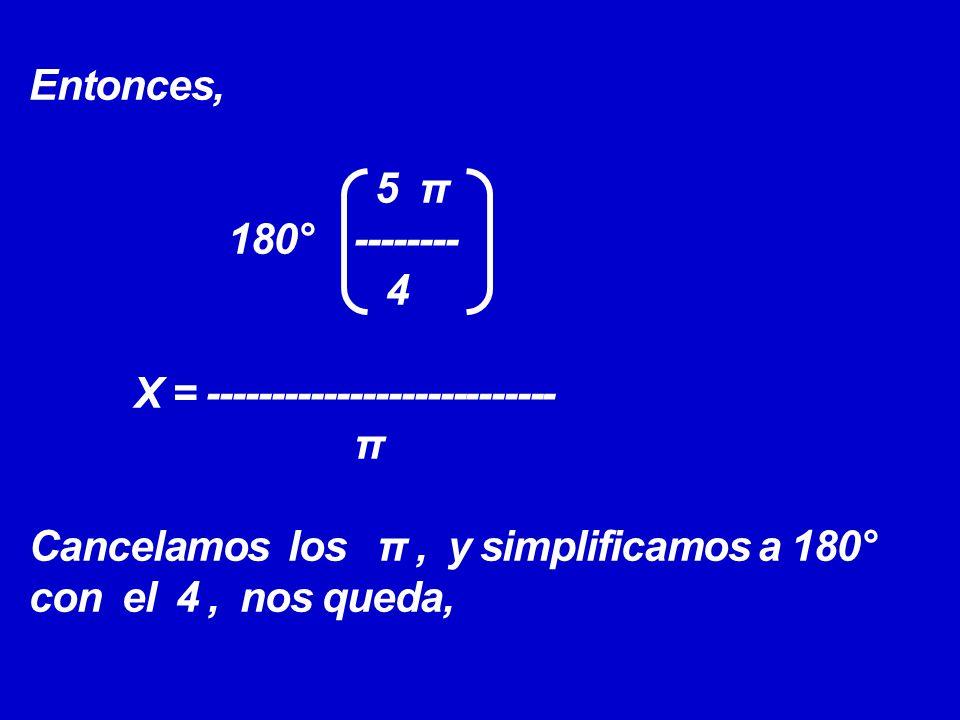 Entonces, 5 π 180° -------- 4 X = --------------------------- π Cancelamos los π , y simplificamos a 180° con el 4 , nos queda,