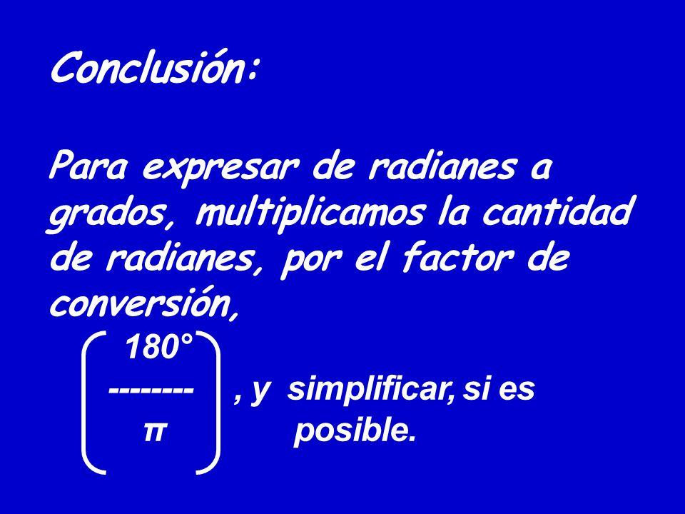 Conclusión: Para expresar de radianes a grados, multiplicamos la cantidad de radianes, por el factor de conversión, 180° -------- , y simplificar, si es π posible.