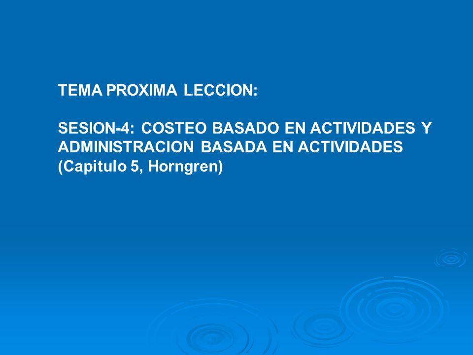 TEMA PROXIMA LECCION:SESION-4: COSTEO BASADO EN ACTIVIDADES Y. ADMINISTRACION BASADA EN ACTIVIDADES.