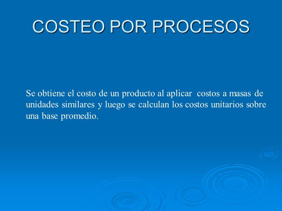 COSTEO POR PROCESOS Se obtiene el costo de un producto al aplicar costos a masas de.