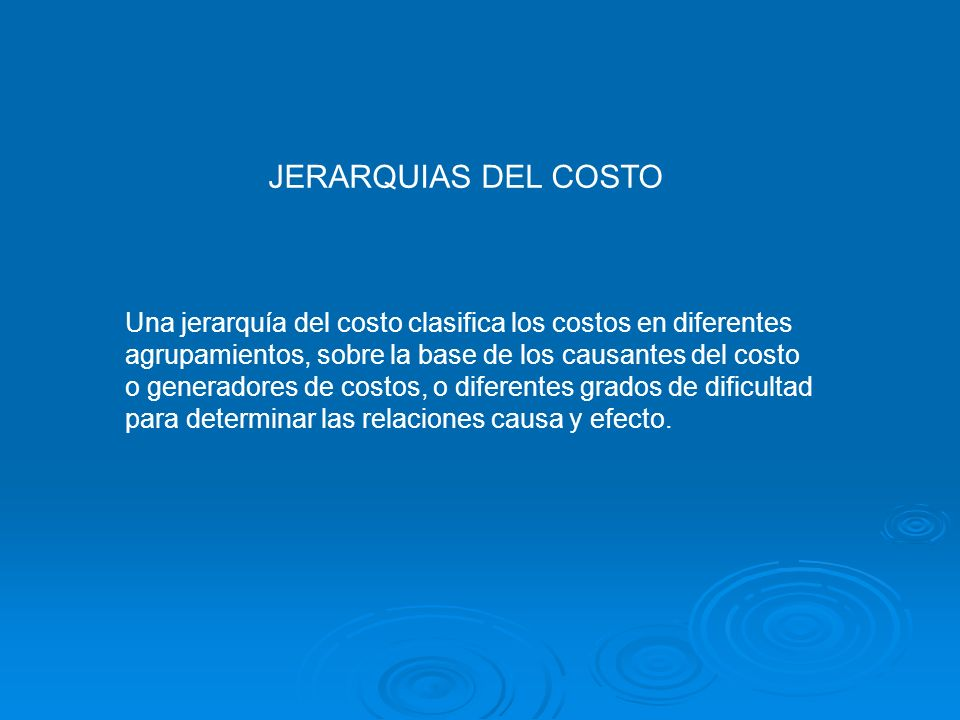 JERARQUIAS DEL COSTO Una jerarquía del costo clasifica los costos en diferentes. agrupamientos, sobre la base de los causantes del costo.