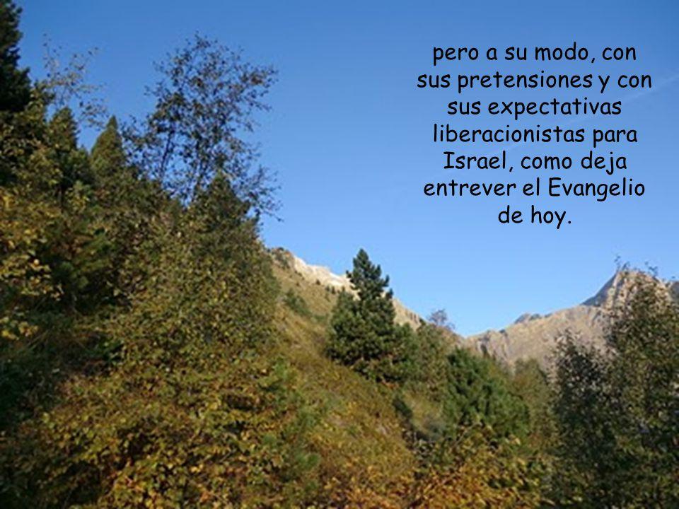 pero a su modo, con sus pretensiones y con sus expectativas liberacionistas para Israel, como deja entrever el Evangelio de hoy.