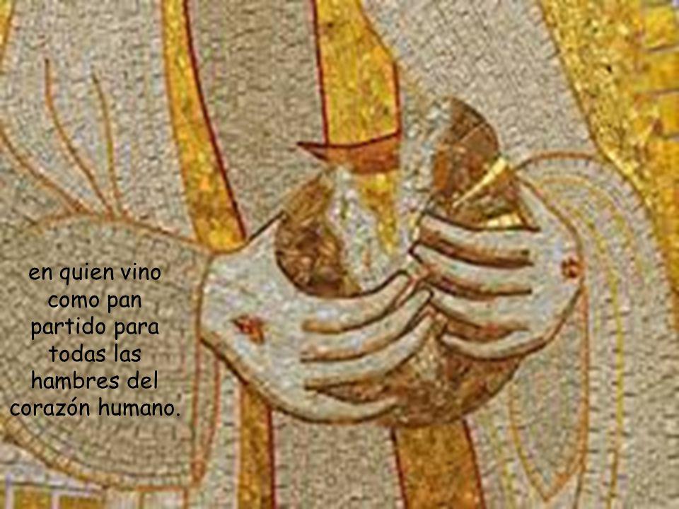 en quien vino como pan partido para todas las hambres del corazón humano.