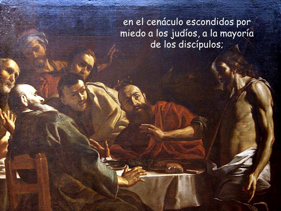 en el cenáculo escondidos por miedo a los judíos, a la mayoría de los discípulos;