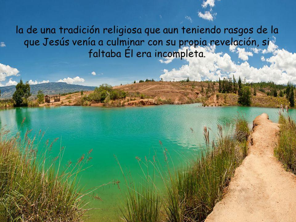 la de una tradición religiosa que aun teniendo rasgos de la que Jesús venía a culminar con su propia revelación, si faltaba Él era incompleta.
