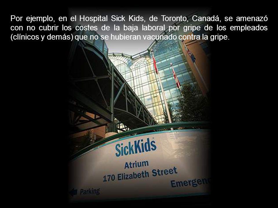Por ejemplo, en el Hospital Sick Kids, de Toronto, Canadá, se amenazó con no cubrir los costes de la baja laboral por gripe de los empleados (clínicos y demás) que no se hubieran vacunado contra la gripe.