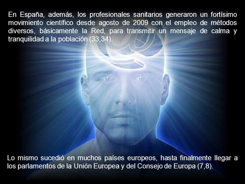 En España, además, los profesionales sanitarios generaron un fortísimo movimiento científico desde agosto de 2009 con el empleo de métodos diversos, básicamente la Red, para transmitir un mensaje de calma y tranquilidad a la población (33,34).