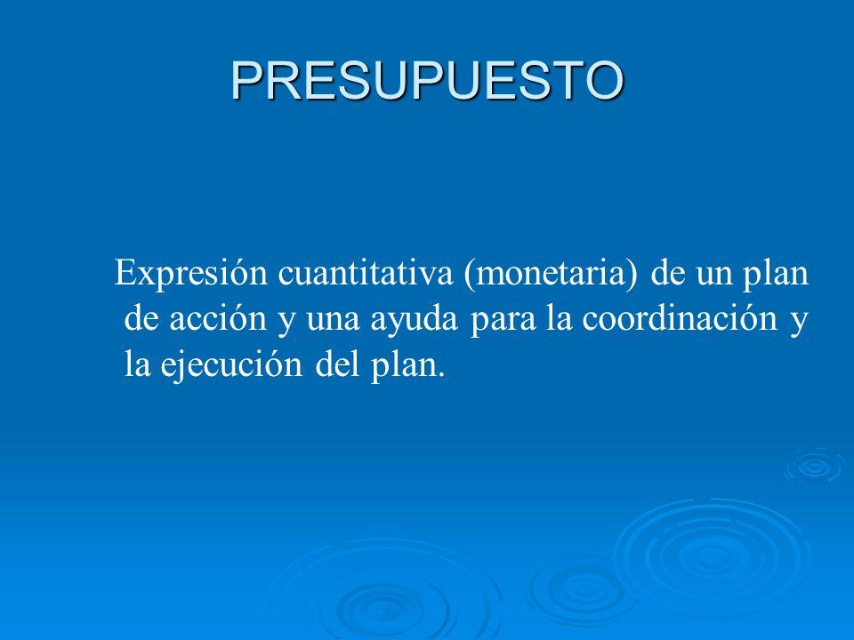 PRESUPUESTO Expresión cuantitativa (monetaria) de un plan